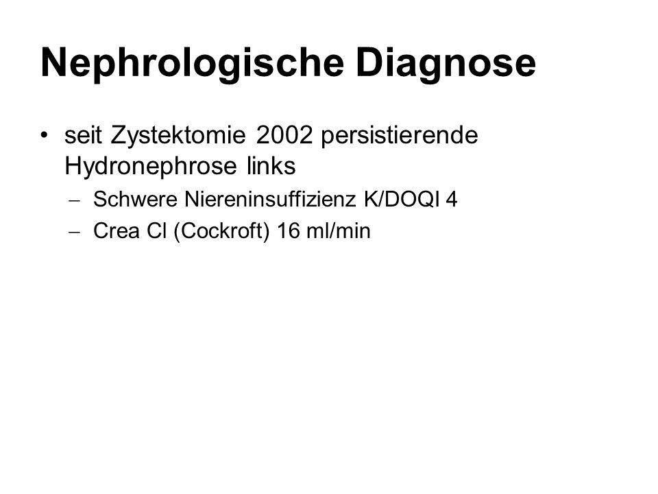 Nephrologische Diagnose seit Zystektomie 2002 persistierende Hydronephrose links  Schwere Niereninsuffizienz K/DOQI 4  Crea Cl (Cockroft) 16 ml/min