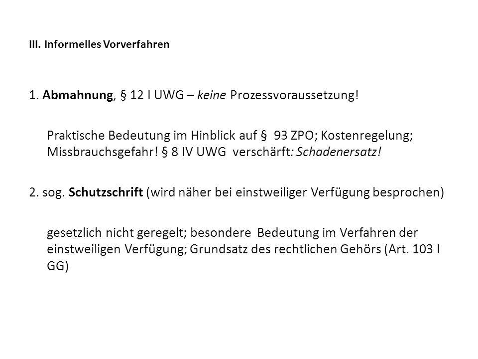 III. Informelles Vorverfahren 1. Abmahnung, § 12 I UWG – keine Prozessvoraussetzung! Praktische Bedeutung im Hinblick auf § 93 ZPO; Kostenregelung; Mi