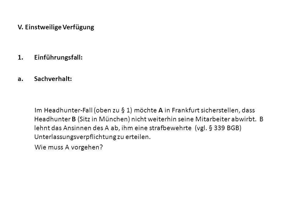V. Einstweilige Verfügung 1.Einführungsfall: a.Sachverhalt: Im Headhunter-Fall (oben zu § 1) möchte A in Frankfurt sicherstellen, dass Headhunter B (S