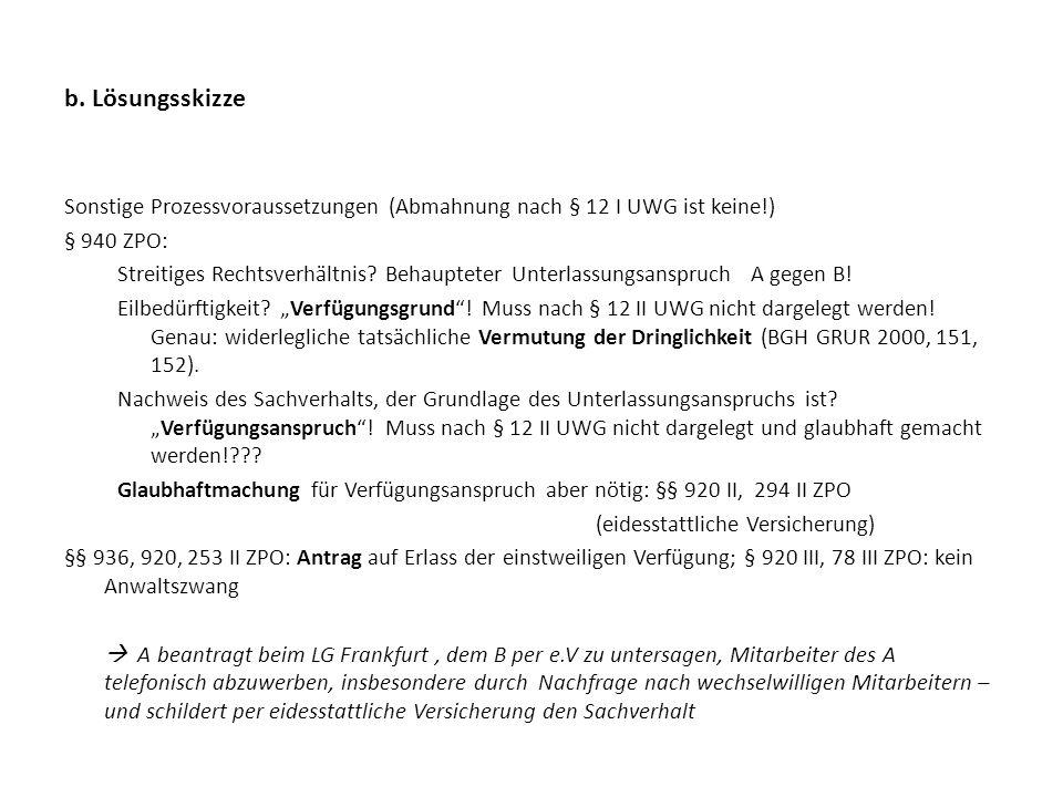 b. Lösungsskizze Sonstige Prozessvoraussetzungen (Abmahnung nach § 12 I UWG ist keine!) § 940 ZPO: Streitiges Rechtsverhältnis? Behaupteter Unterlassu