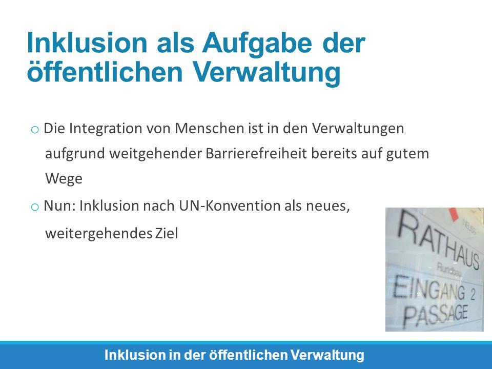 o Die Integration von Menschen ist in den Verwaltungen aufgrund weitgehender Barrierefreiheit bereits auf gutem Wege o Nun: Inklusion nach UN-Konventi