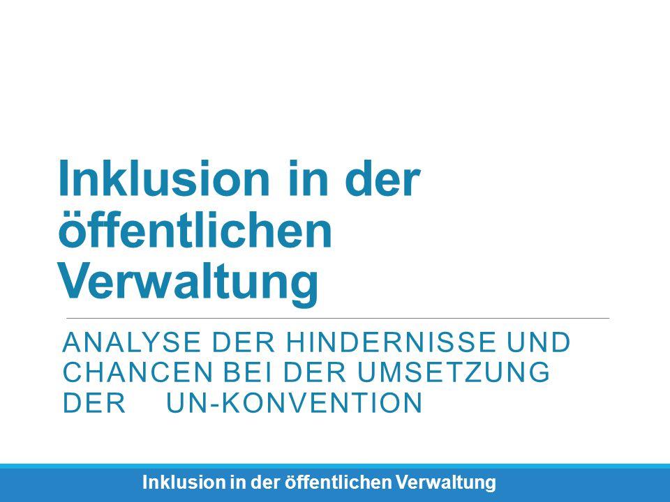 Inklusion in der öffentlichen Verwaltung ANALYSE DER HINDERNISSE UND CHANCEN BEI DER UMSETZUNG DER UN-KONVENTION Inklusion in der öffentlichen Verwalt