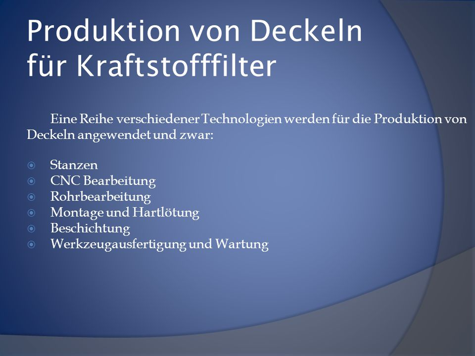 Produktion von Deckeln für Kraftstofffilter Eine Reihe verschiedener Technologien werden für die Produktion von Deckeln angewendet und zwar:  Stanzen  CNC Bearbeitung  Rohrbearbeitung  Montage und Hartlötung  Beschichtung  Werkzeugausfertigung und Wartung