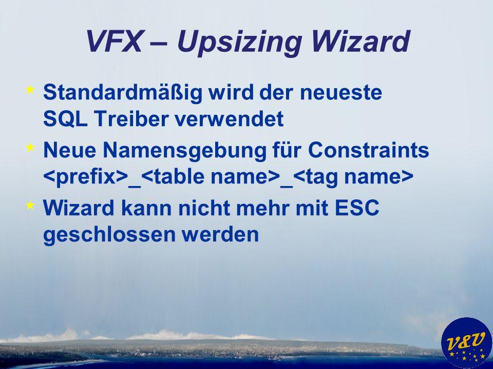 VFX – Upsizing Wizard * Standardmäßig wird der neueste SQL Treiber verwendet * Neue Namensgebung für Constraints _ _ * Wizard kann nicht mehr mit ESC geschlossen werden