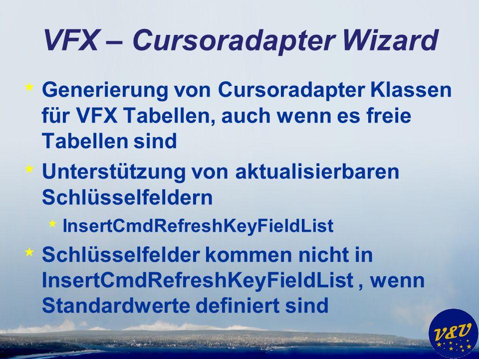 VFX – Cursoradapter Wizard * Generierung von Cursoradapter Klassen für VFX Tabellen, auch wenn es freie Tabellen sind * Unterstützung von aktualisierbaren Schlüsselfeldern * InsertCmdRefreshKeyFieldList * Schlüsselfelder kommen nicht in InsertCmdRefreshKeyFieldList, wenn Standardwerte definiert sind