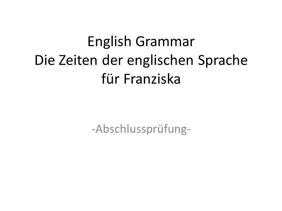 English Grammar Die Zeiten der englischen Sprache für Franziska -Abschlussprüfung-