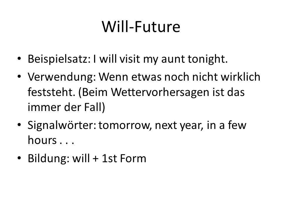 Will-Future Beispielsatz: I will visit my aunt tonight. Verwendung: Wenn etwas noch nicht wirklich feststeht. (Beim Wettervorhersagen ist das immer de