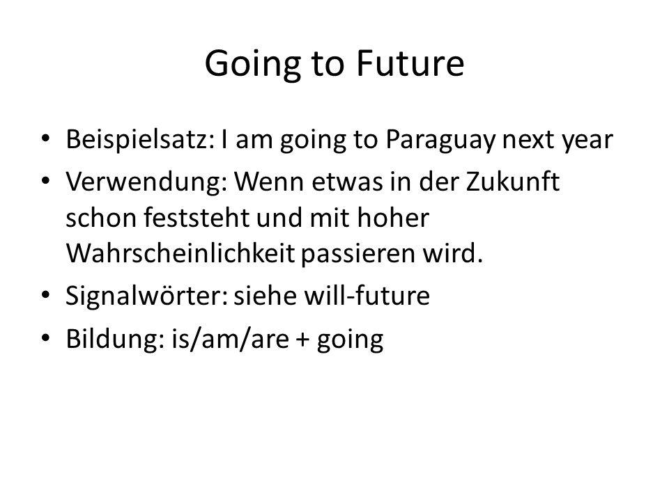 Going to Future Beispielsatz: I am going to Paraguay next year Verwendung: Wenn etwas in der Zukunft schon feststeht und mit hoher Wahrscheinlichkeit