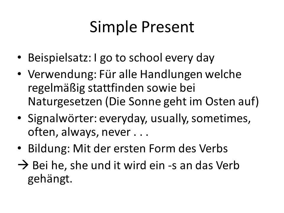 Simple Present Beispielsatz: I go to school every day Verwendung: Für alle Handlungen welche regelmäßig stattfinden sowie bei Naturgesetzen (Die Sonne