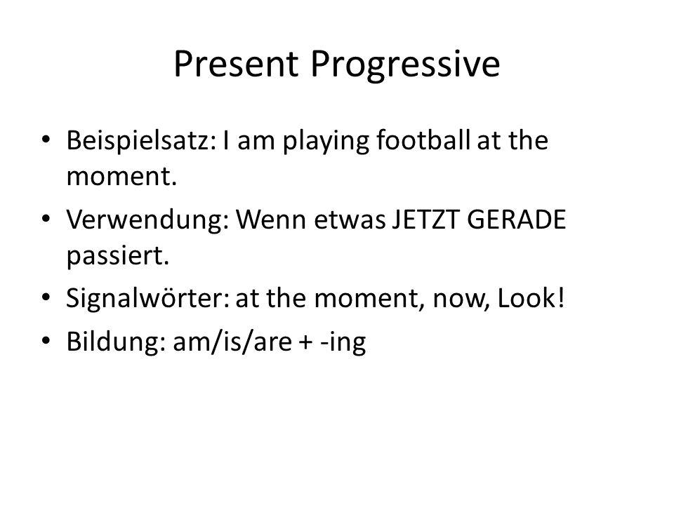 Present Progressive Beispielsatz: I am playing football at the moment. Verwendung: Wenn etwas JETZT GERADE passiert. Signalwörter: at the moment, now,