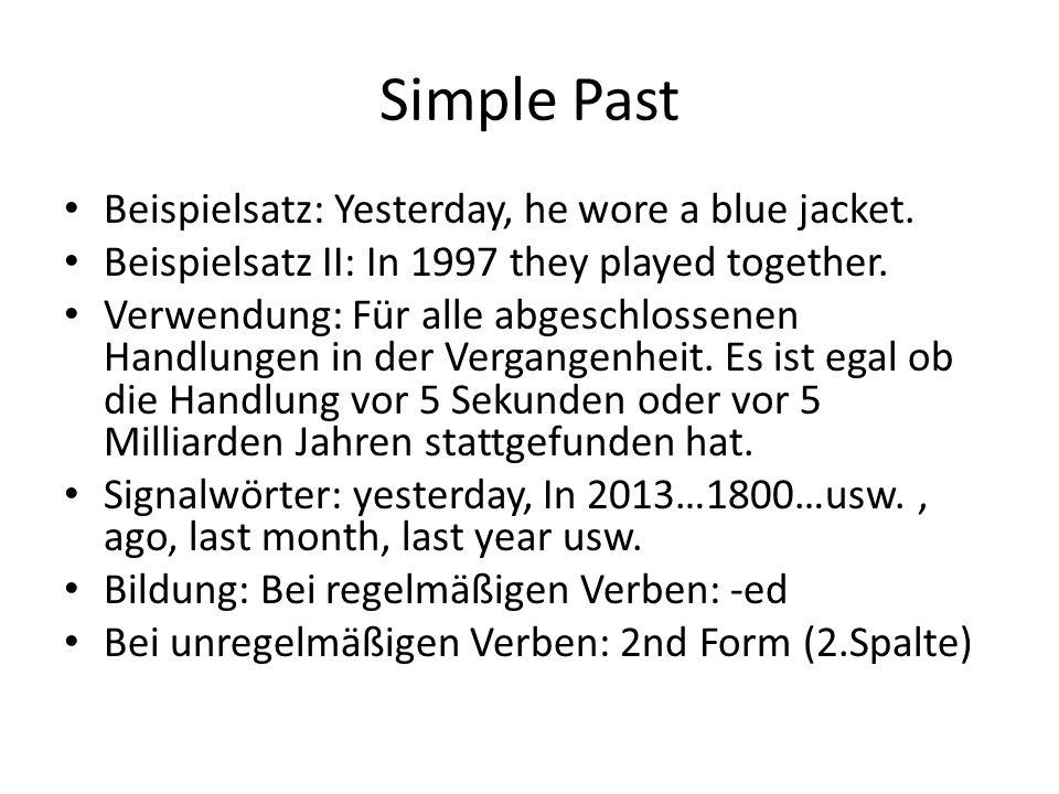 Simple Past Beispielsatz: Yesterday, he wore a blue jacket. Beispielsatz II: In 1997 they played together. Verwendung: Für alle abgeschlossenen Handlu