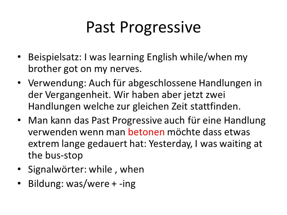 Past Progressive Beispielsatz: I was learning English while/when my brother got on my nerves. Verwendung: Auch für abgeschlossene Handlungen in der Ve