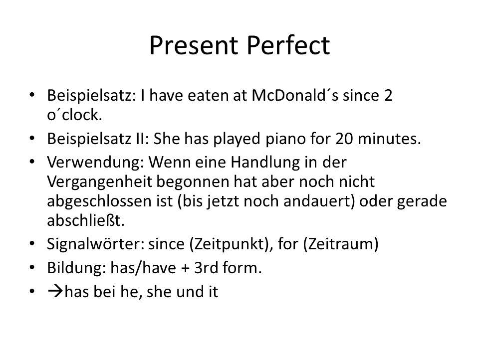 Present Perfect Beispielsatz: I have eaten at McDonald´s since 2 o´clock. Beispielsatz II: She has played piano for 20 minutes. Verwendung: Wenn eine