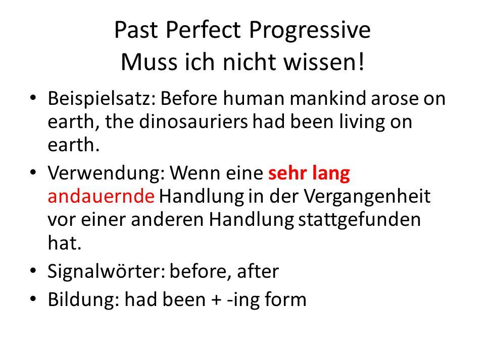 Past Perfect Progressive Muss ich nicht wissen! Beispielsatz: Before human mankind arose on earth, the dinosauriers had been living on earth. Verwendu