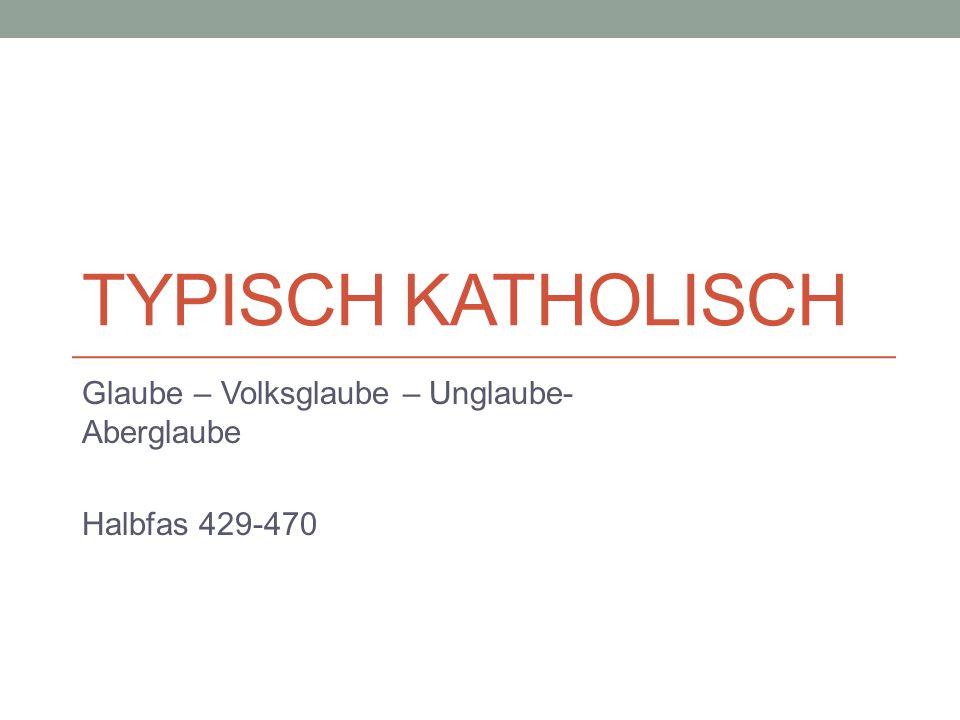 TYPISCH KATHOLISCH Glaube – Volksglaube – Unglaube- Aberglaube Halbfas 429-470