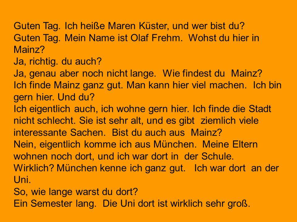Guten Tag. Ich heiße Maren Küster, und wer bist du? Guten Tag. Mein Name ist Olaf Frehm. Wohst du hier in Mainz? Ja, richtig. du auch? Ja, genau aber