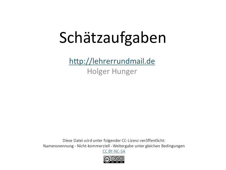 Schätzaufgaben http://lehrerrundmail.de Holger Hunger Diese Datei wird unter folgender CC-Lizenz veröffentlicht: Namensnennung - Nicht-kommerziell - W
