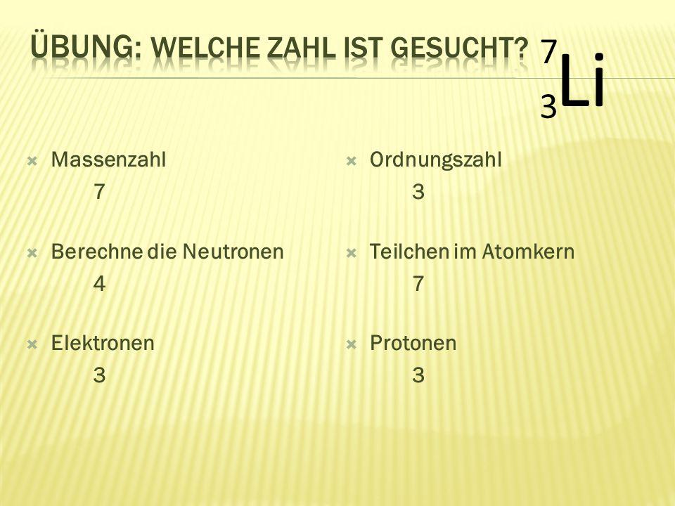  Massenzahl 7  Berechne die Neutronen 4  Elektronen 3 Li 7373  Ordnungszahl 3  Teilchen im Atomkern 7  Protonen 3