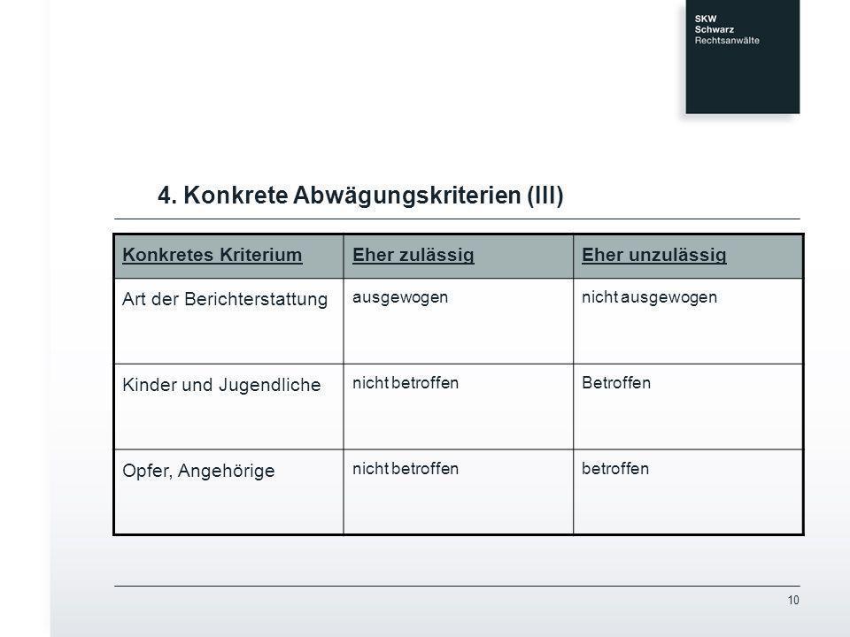 10 4. Konkrete Abwägungskriterien (III) Konkretes KriteriumEher zulässigEher unzulässig Art der Berichterstattung ausgewogennicht ausgewogen Kinder un