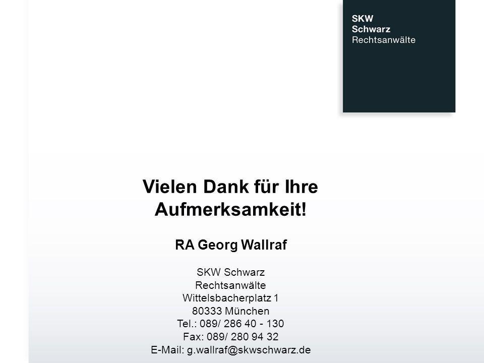 Vielen Dank für Ihre Aufmerksamkeit! RA Georg Wallraf SKW Schwarz Rechtsanwälte Wittelsbacherplatz 1 80333 München Tel.: 089/ 286 40 - 130 Fax: 089/ 2
