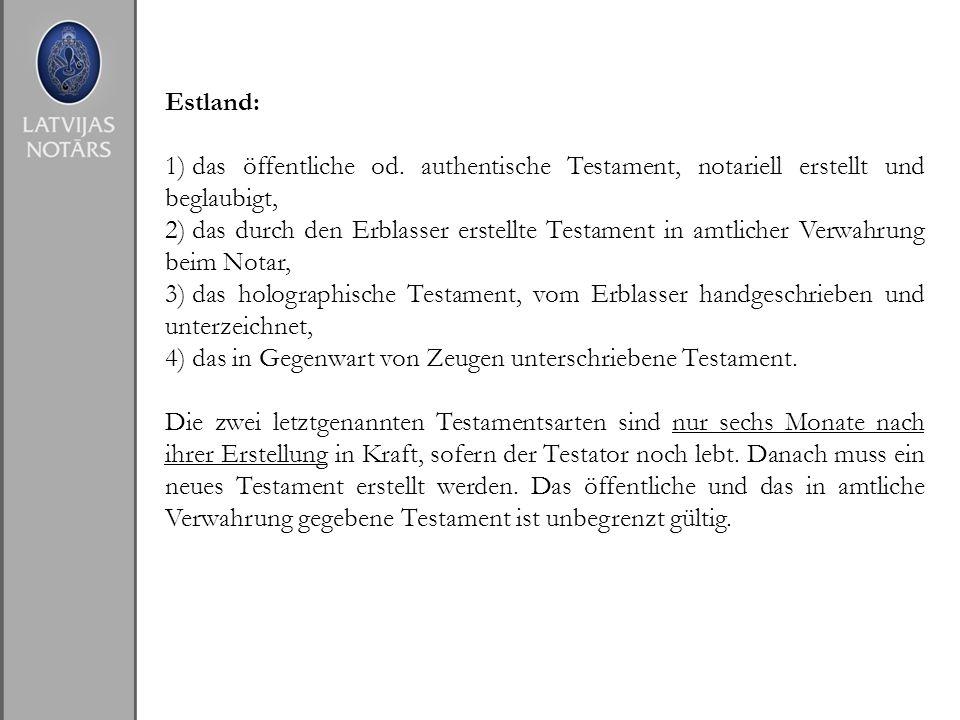 Estland: 1) das öffentliche od. authentische Testament, notariell erstellt und beglaubigt, 2) das durch den Erblasser erstellte Testament in amtlicher