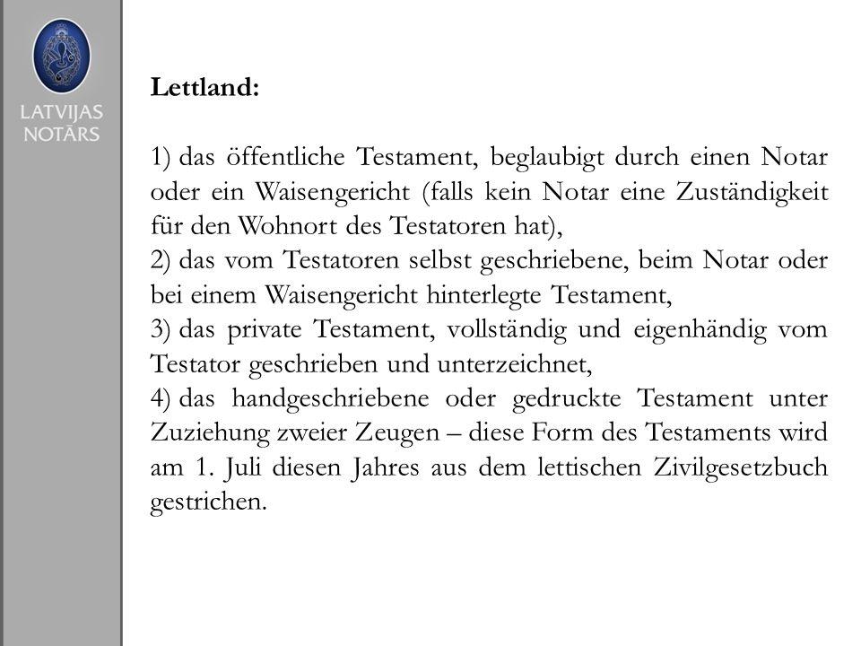 Lettland: 1) das öffentliche Testament, beglaubigt durch einen Notar oder ein Waisengericht (falls kein Notar eine Zuständigkeit für den Wohnort des T
