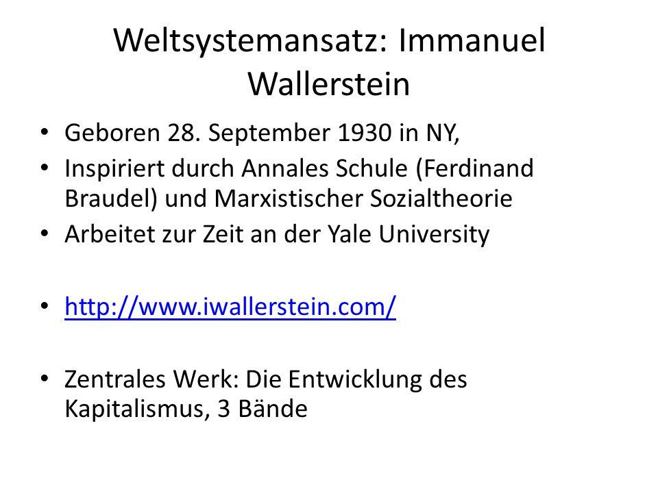 Weltsystemansatz: Immanuel Wallerstein Geboren 28. September 1930 in NY, Inspiriert durch Annales Schule (Ferdinand Braudel) und Marxistischer Sozialt