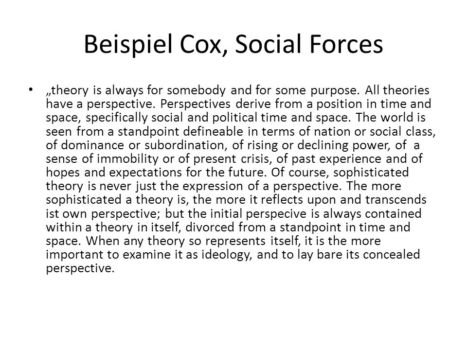 "Beispiel Cox, Social Forces ""theory is always for somebody and for some purpose. All theories have a perspective. Perspectives derive from a position"