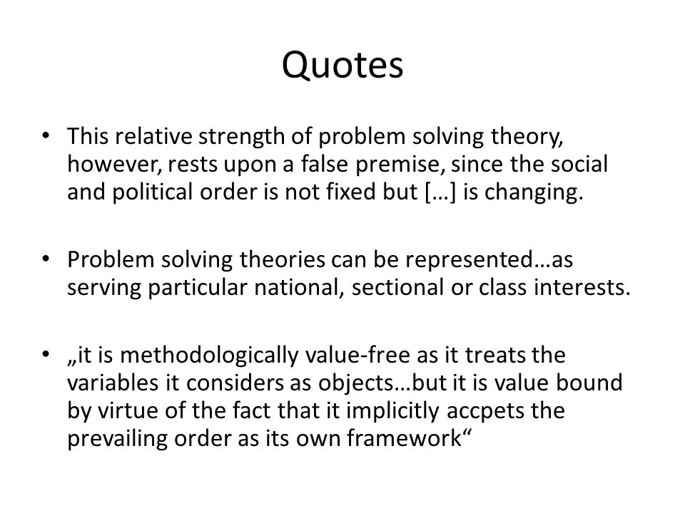 Quotes This relative strength of problem solving theory, however, rests upon a false premise, since the social and political order is not fixed but […
