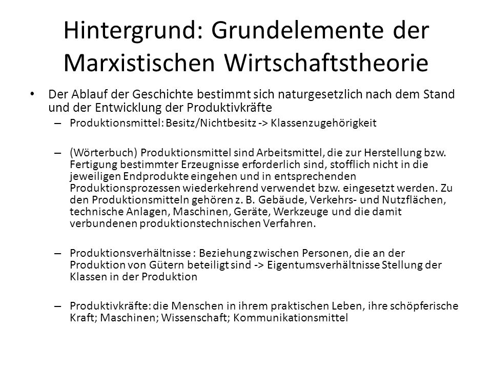 Hintergrund: Grundelemente der Marxistischen Wirtschaftstheorie Der Ablauf der Geschichte bestimmt sich naturgesetzlich nach dem Stand und der Entwick