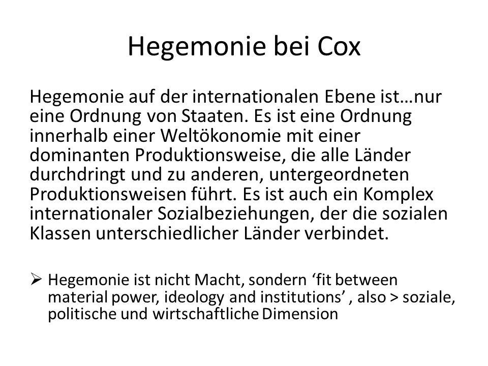 Hegemonie bei Cox Hegemonie auf der internationalen Ebene ist…nur eine Ordnung von Staaten. Es ist eine Ordnung innerhalb einer Weltökonomie mit einer