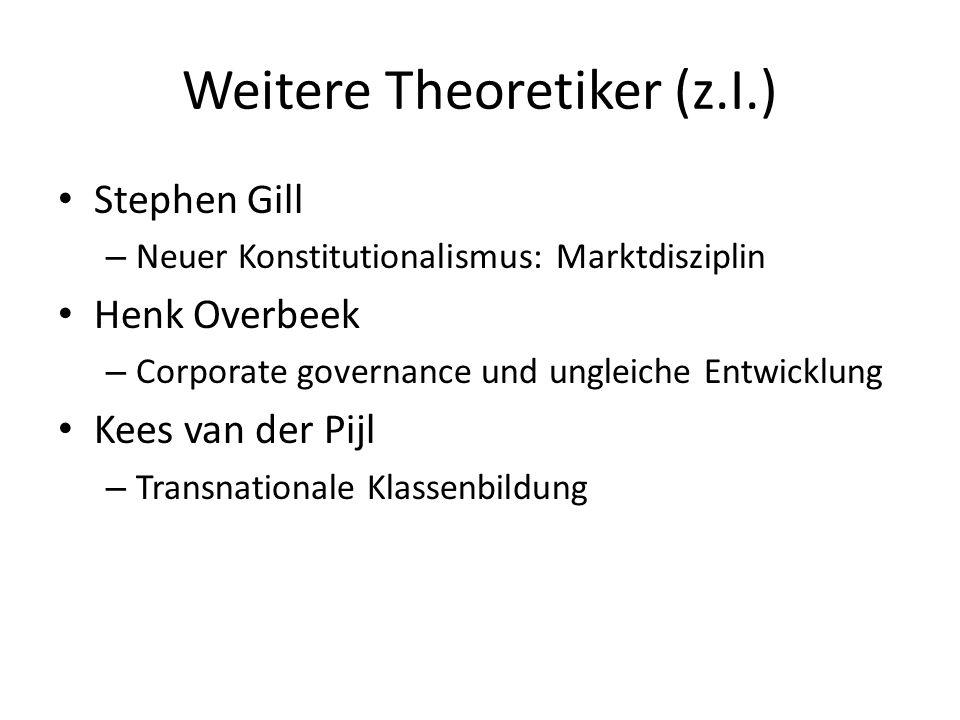 Weitere Theoretiker (z.I.) Stephen Gill – Neuer Konstitutionalismus: Marktdisziplin Henk Overbeek – Corporate governance und ungleiche Entwicklung Kee