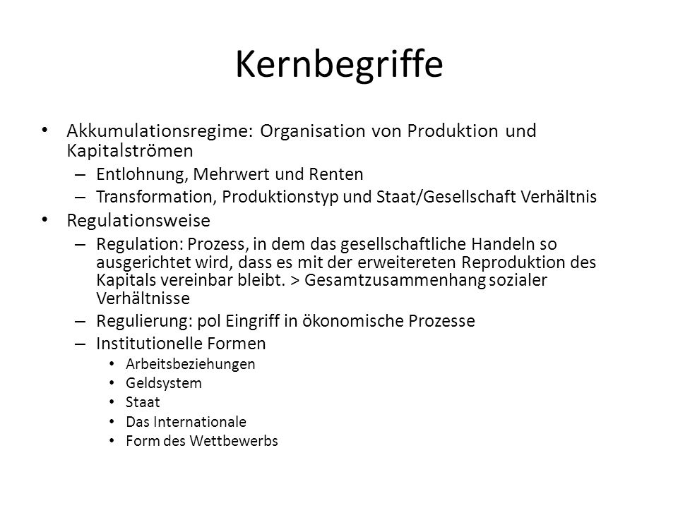 Kernbegriffe Akkumulationsregime: Organisation von Produktion und Kapitalströmen – Entlohnung, Mehrwert und Renten – Transformation, Produktionstyp un
