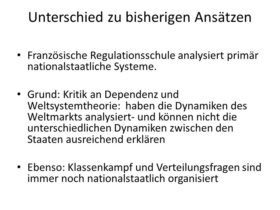 Unterschied zu bisherigen Ansätzen Französische Regulationsschule analysiert primär nationalstaatliche Systeme. Grund: Kritik an Dependenz und Weltsys