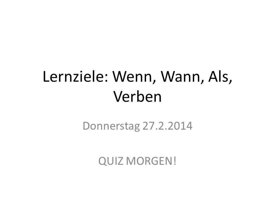 Lernziele: Wenn, Wann, Als, Verben Donnerstag 27.2.2014 QUIZ MORGEN!