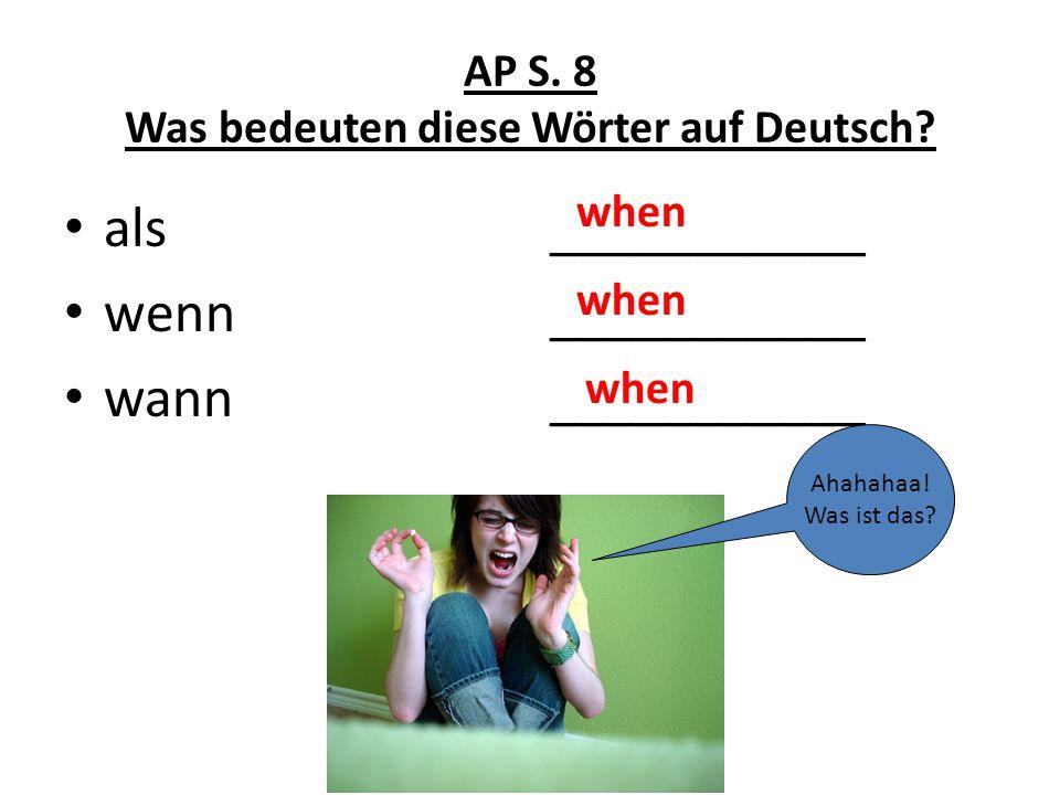 AP S. 8 Was bedeuten diese Wörter auf Deutsch? als wenn wann ___________ Ahahahaa! Was ist das? when