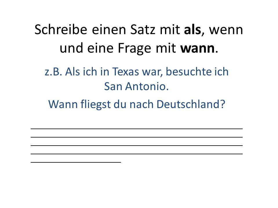 Schreibe einen Satz mit als, wenn und eine Frage mit wann. z.B. Als ich in Texas war, besuchte ich San Antonio. Wann fliegst du nach Deutschland? ____