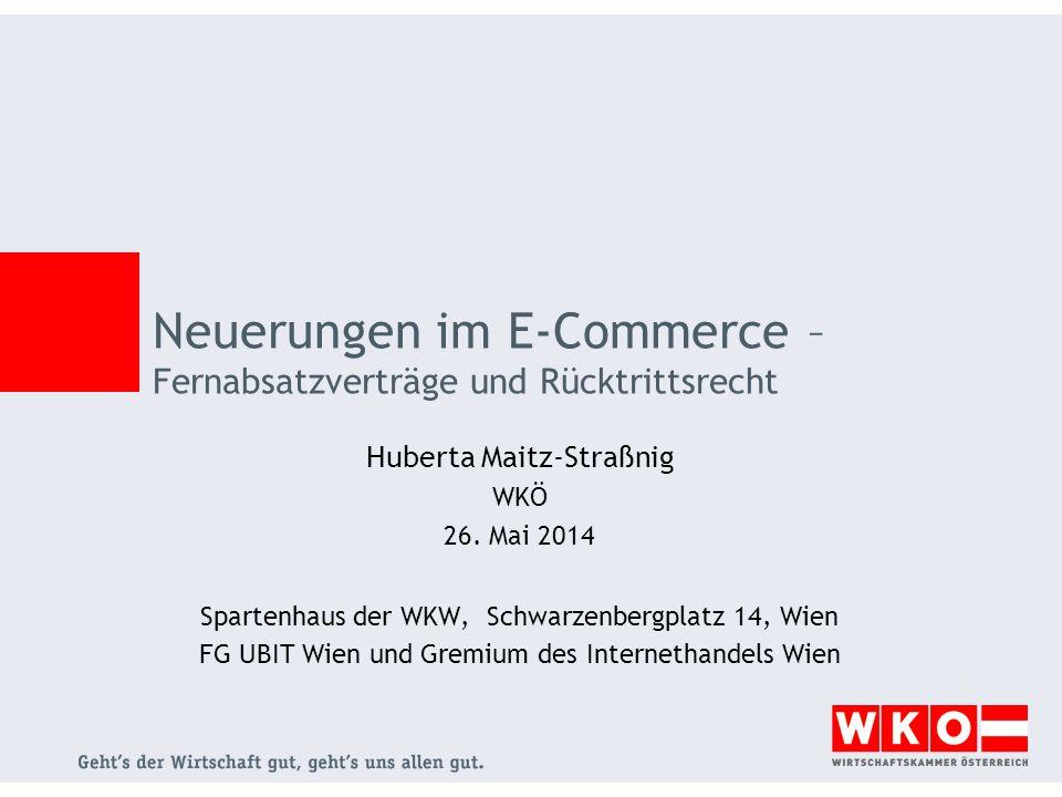 Neuerungen im E-Commerce – Fernabsatzverträge und Rücktrittsrecht Huberta Maitz-Straßnig WKÖ 26. Mai 2014 Spartenhaus der WKW, Schwarzenbergplatz 14,