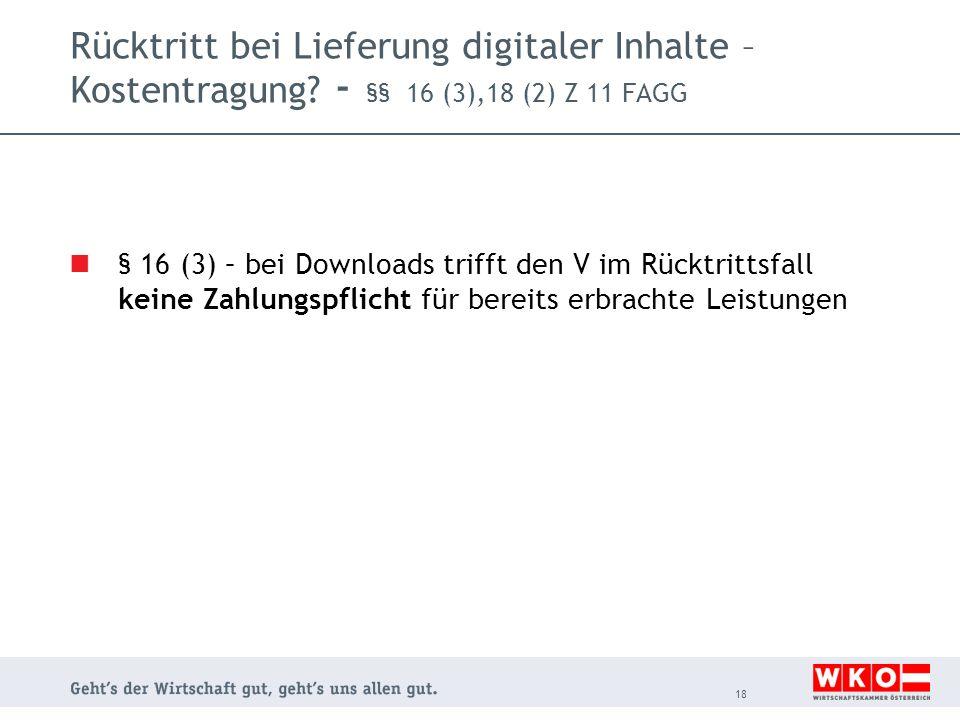 Rücktritt bei Lieferung digitaler Inhalte – Kostentragung? - §§ 16 (3),18 (2) Z 11 FAGG § 16 (3) – bei Downloads trifft den V im Rücktrittsfall keine