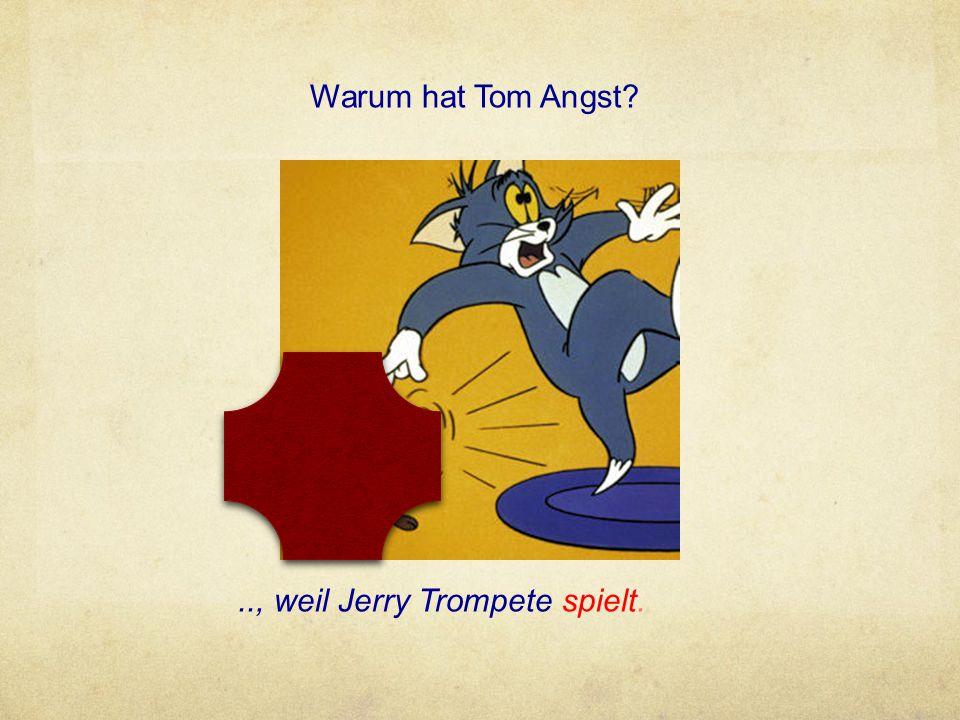 Warum hat Tom Angst?.., weil Jerry Trompete spielt.