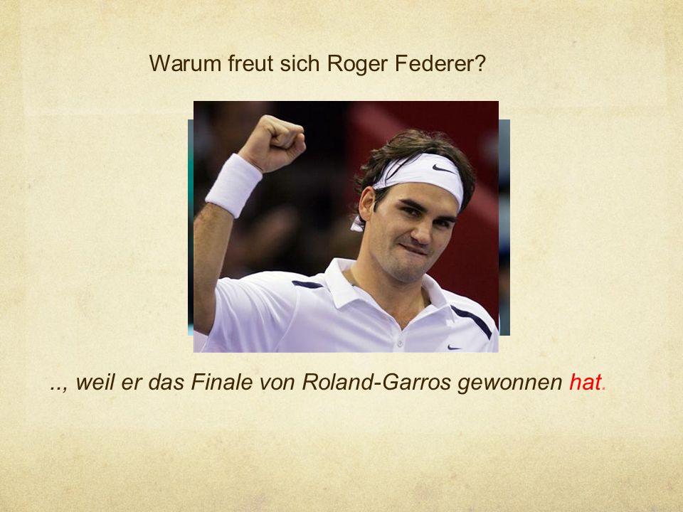 Warum freut sich Roger Federer?.., weil er das Finale von Roland-Garros gewonnen hat.