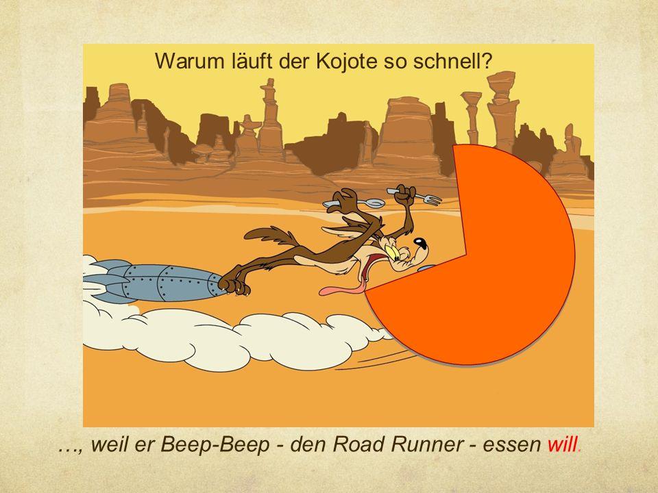Warum läuft der Kojote so schnell? …, weil er Beep-Beep - den Road Runner - essen will.