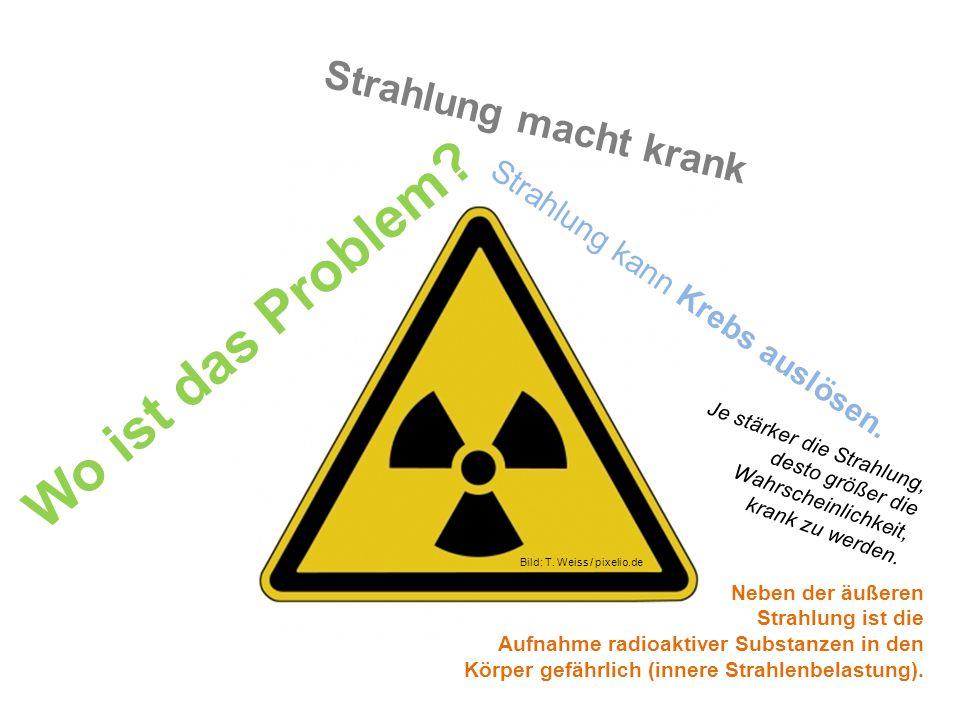 Bild: T. Weiss / pixelio.de Je stärker die Strahlung, desto größer die Wahrscheinlichkeit, krank zu werden. Strahlung macht krank Wo ist das Problem?