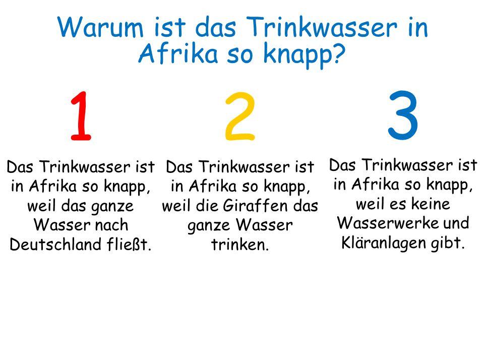 1 Das Trinkwasser ist in Afrika so knapp, weil das ganze Wasser nach Deutschland fließt. 2 Das Trinkwasser ist in Afrika so knapp, weil die Giraffen d