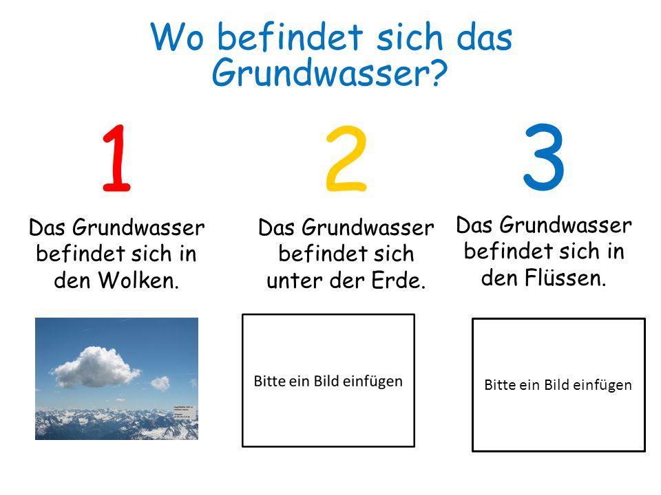 1 Das Grundwasser befindet sich in den Wolken. 2 Das Grundwasser befindet sich unter der Erde. 3 Das Grundwasser befindet sich in den Flüssen. Wo befi