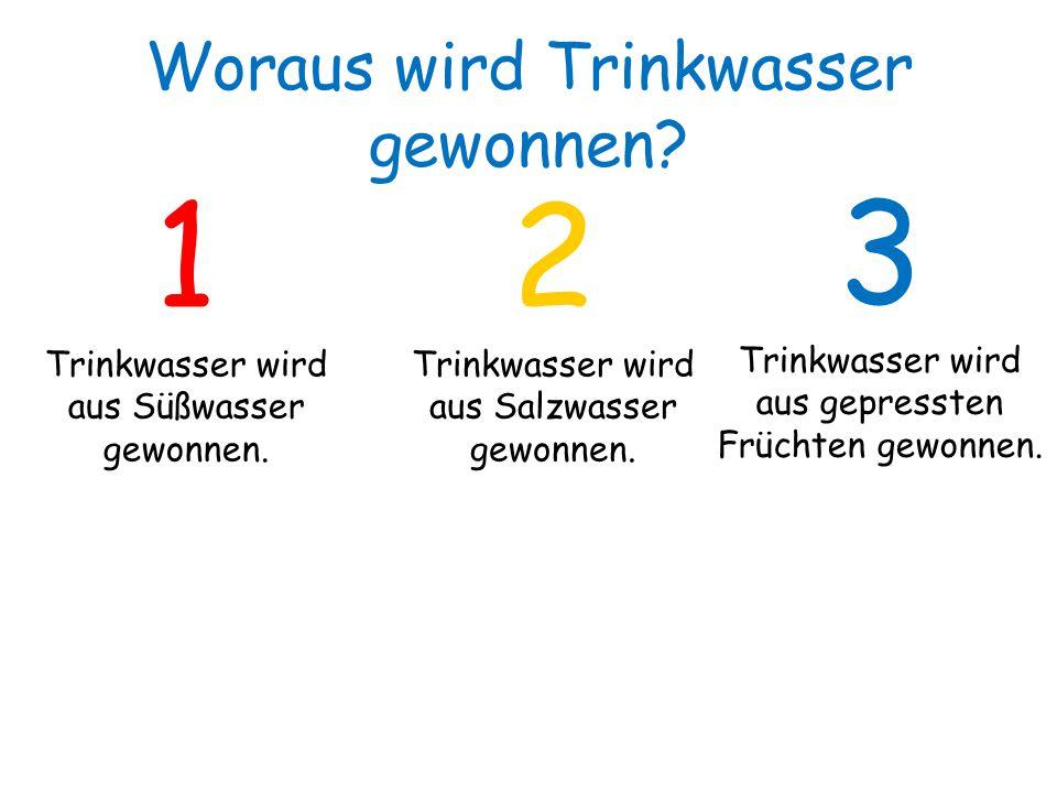 1 Trinkwasser wird aus Süßwasser gewonnen. 2 Trinkwasser wird aus Salzwasser gewonnen. 3 Trinkwasser wird aus gepressten Früchten gewonnen. Woraus wir