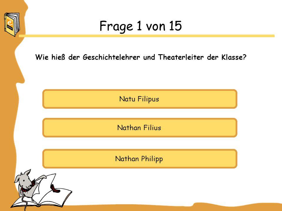 Natu Filipus Nathan Filius Nathan Philipp Frage 1 von 15 Wie hieß der Geschichtelehrer und Theaterleiter der Klasse?
