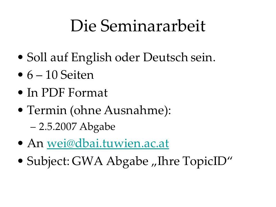 Die Seminararbeit Soll auf English oder Deutsch sein. 6 – 10 Seiten In PDF Format Termin (ohne Ausnahme): –2.5.2007 Abgabe An wei@dbai.tuwien.ac.atwei