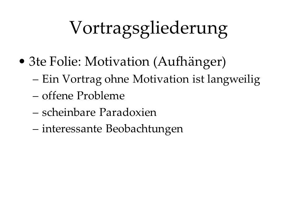 Vortragsgliederung 3te Folie: Motivation (Aufhänger) –Ein Vortrag ohne Motivation ist langweilig –offene Probleme –scheinbare Paradoxien –interessante