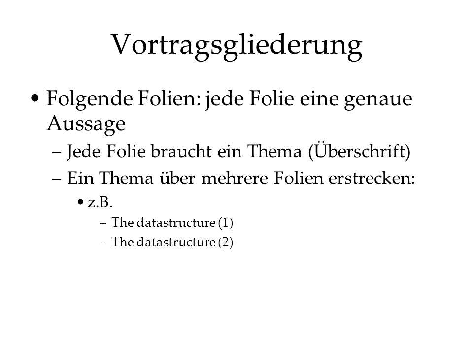 Vortragsgliederung Folgende Folien: jede Folie eine genaue Aussage –Jede Folie braucht ein Thema (Überschrift) –Ein Thema über mehrere Folien erstreck